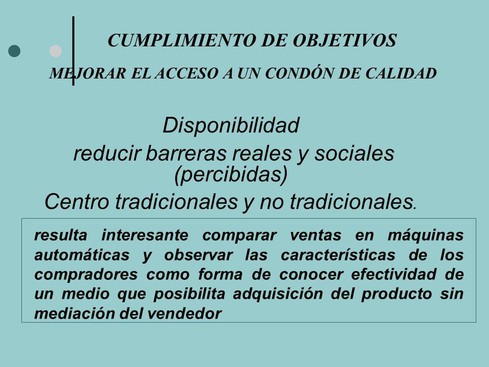 CUMPLIMIENTO DE OBJETIVOS MEJORAR EL ACCESO A UN CONDÓN DE CALIDAD Disponibilidad reducir barreras reales y sociales (percibidas) Centro tradicionales y no tradicionales.