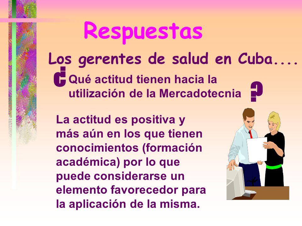 Respuestas Qué actitud tienen hacia la utilización de la Mercadotecnia ¿ ? Los gerentes de salud en Cuba.... La actitud es positiva y más aún en los q