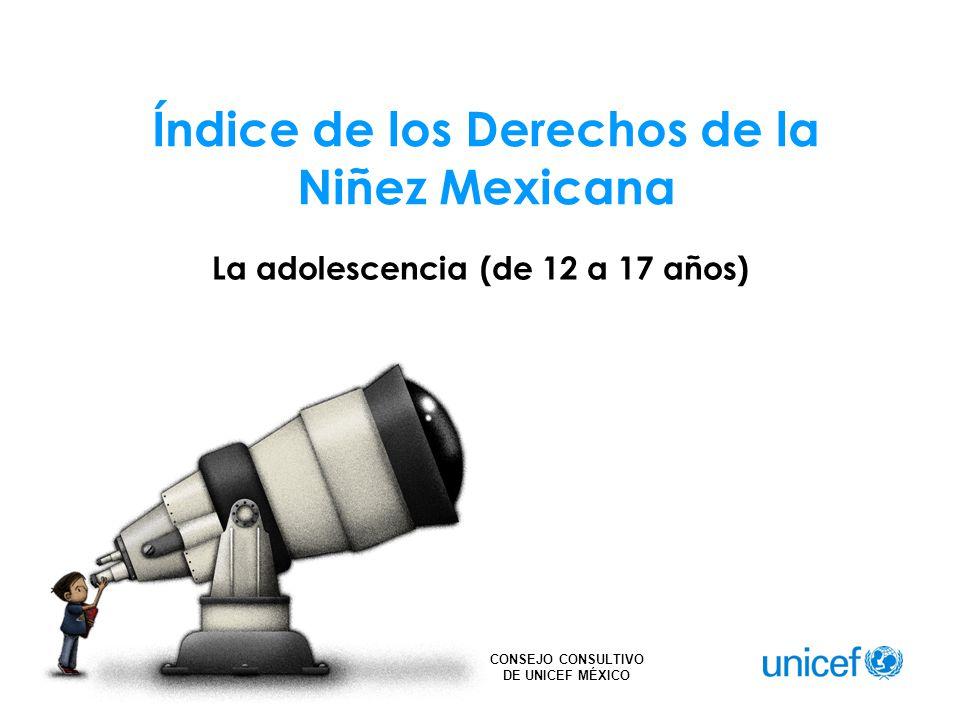 CONSEJO CONSULTIVO DE UNICEF MÉXICO Índice de los Derechos de la Niñez Mexicana La adolescencia (de 12 a 17 años)