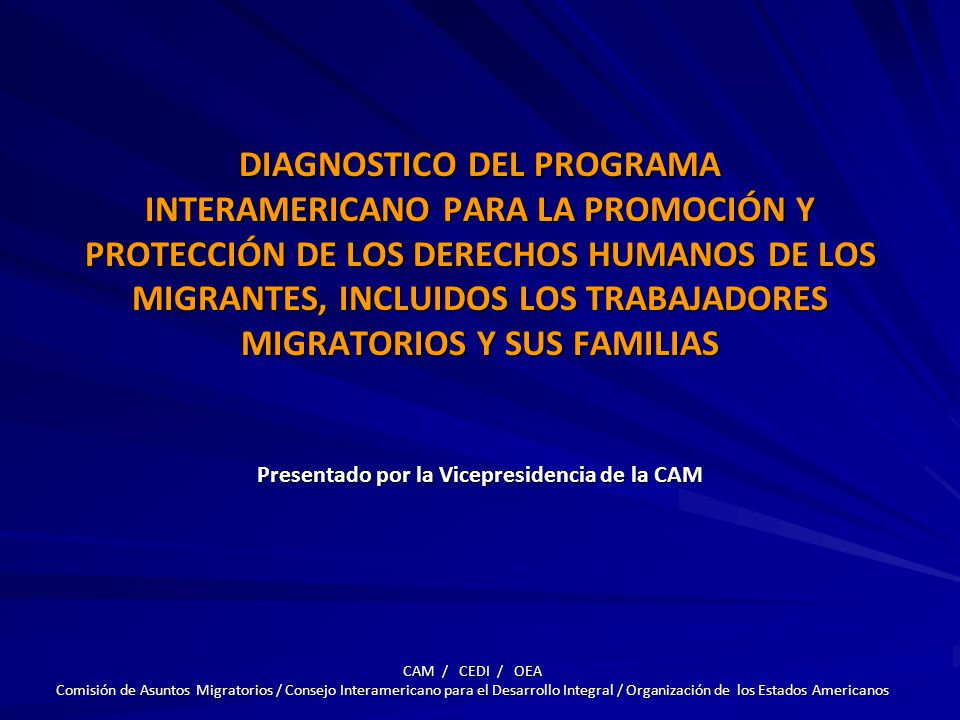 DIAGNOSTICO DEL PROGRAMA INTERAMERICANO PARA LA PROMOCIÓN Y PROTECCIÓN DE LOS DERECHOS HUMANOS DE LOS MIGRANTES, INCLUIDOS LOS TRABAJADORES MIGRATORIOS Y SUS FAMILIAS Presentado por la Vicepresidencia de la CAM CAM / CEDI / OEA Comisión de Asuntos Migratorios / Consejo Interamericano para el Desarrollo Integral / Organización de los Estados Americanos
