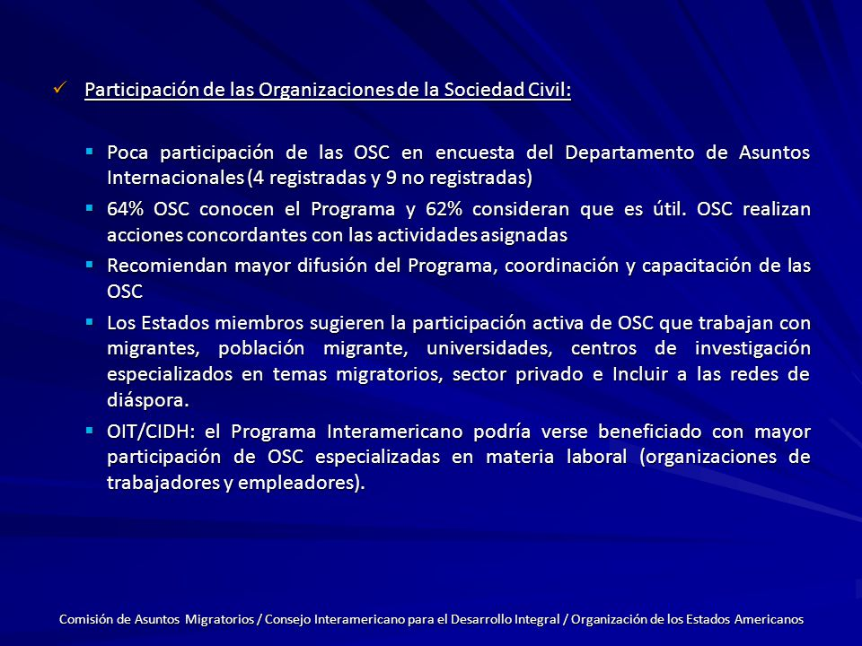 Participación de las Organizaciones de la Sociedad Civil: Participación de las Organizaciones de la Sociedad Civil: Poca participación de las OSC en encuesta del Departamento de Asuntos Internacionales (4 registradas y 9 no registradas) Poca participación de las OSC en encuesta del Departamento de Asuntos Internacionales (4 registradas y 9 no registradas) 64% OSC conocen el Programa y 62% consideran que es útil.
