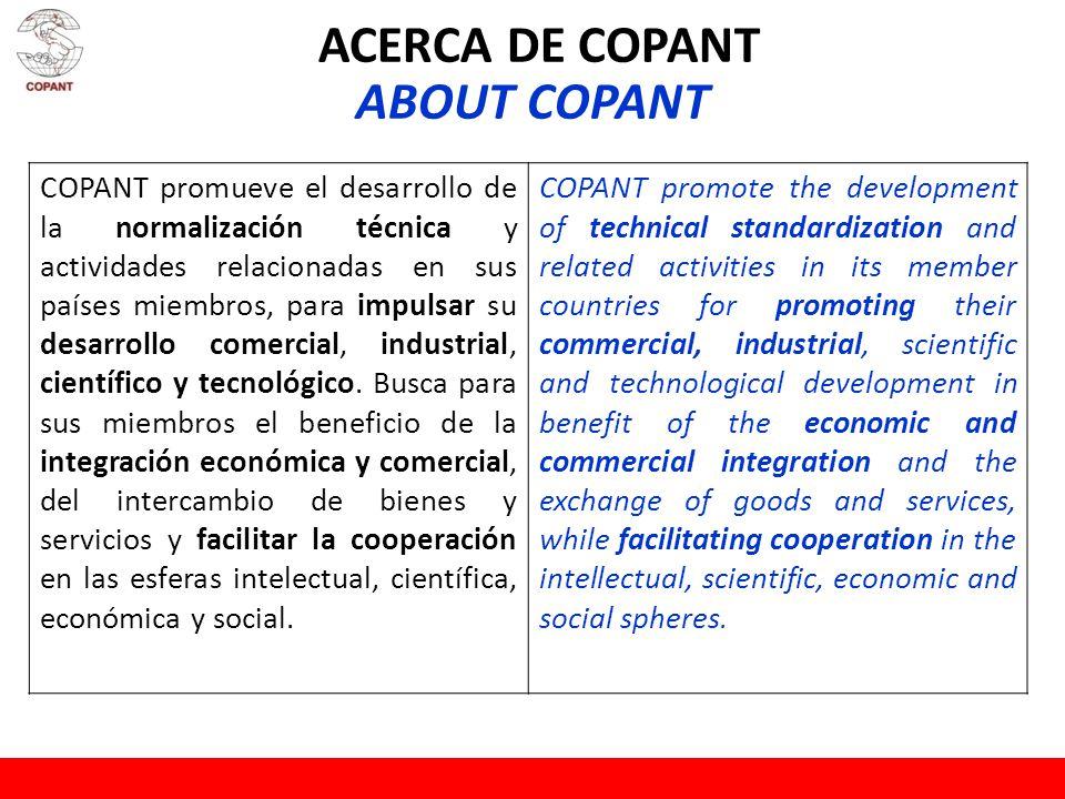 ACERCA DE COPANT ABOUT COPANT COPANT promueve el desarrollo de la normalización técnica y actividades relacionadas en sus países miembros, para impulsar su desarrollo comercial, industrial, científico y tecnológico.