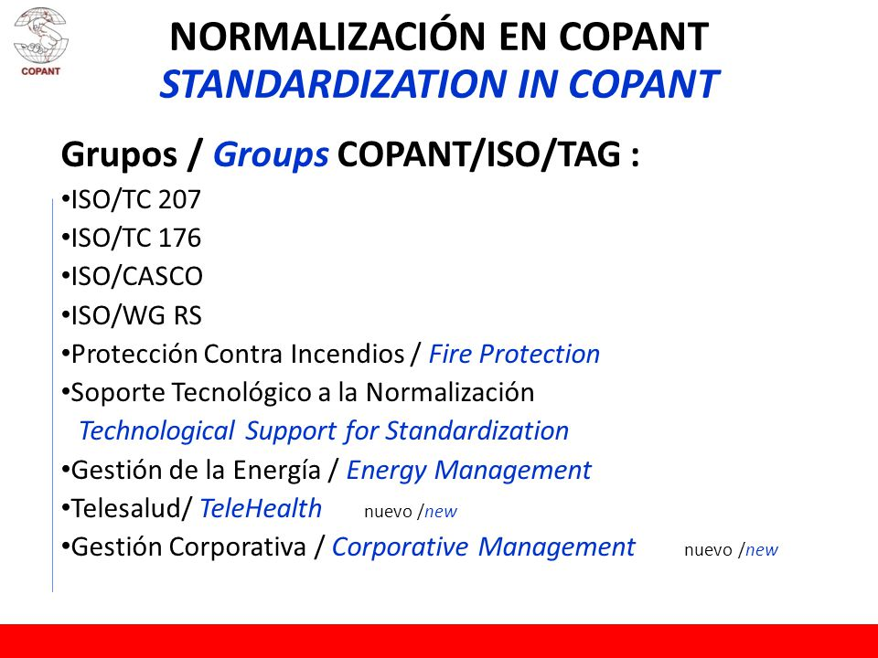 NORMALIZACIÓN EN COPANT STANDARDIZATION IN COPANT Grupos / Groups COPANT/ISO/TAG : ISO/TC 207 ISO/TC 176 ISO/CASCO ISO/WG RS Protección Contra Incendios / Fire Protection Soporte Tecnológico a la Normalización Technological Support for Standardization Gestión de la Energía / Energy Management Telesalud/ TeleHealth nuevo /new Gestión Corporativa / Corporative Management nuevo /new