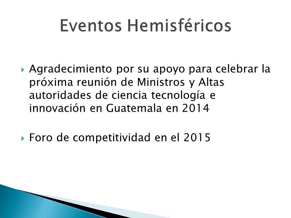 Agradecimiento por su apoyo para celebrar la próxima reunión de Ministros y Altas autoridades de ciencia tecnología e innovación en Guatemala en 2014 Foro de competitividad en el 2015
