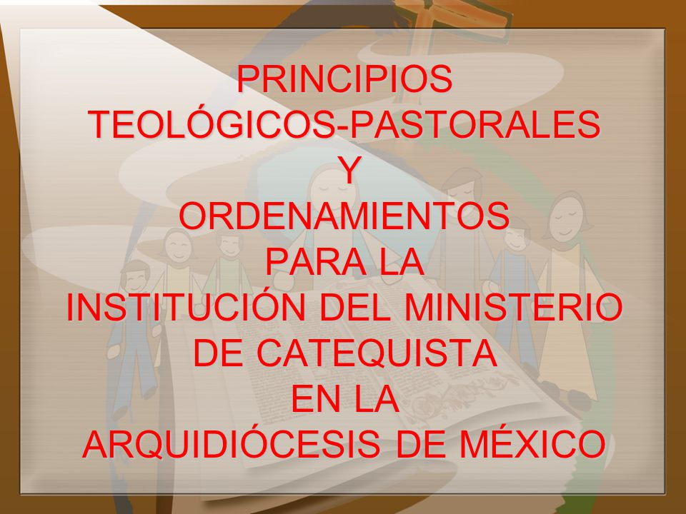 PRINCIPIOS TEOLÓGICOS-PASTORALES Y ORDENAMIENTOS PARA LA INSTITUCIÓN DEL MINISTERIO DE CATEQUISTA EN LA ARQUIDIÓCESIS DE MÉXICO