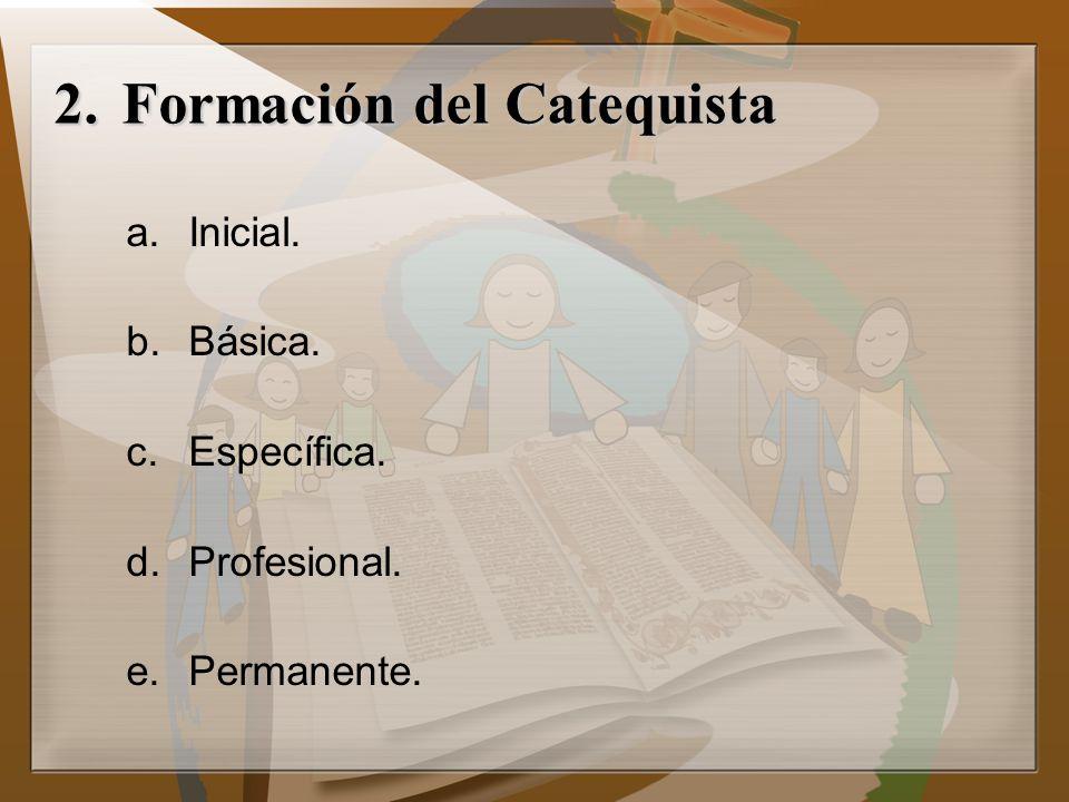 2.Formación del Catequista a.Inicial. b.Básica. c.Específica. d.Profesional. e.Permanente.