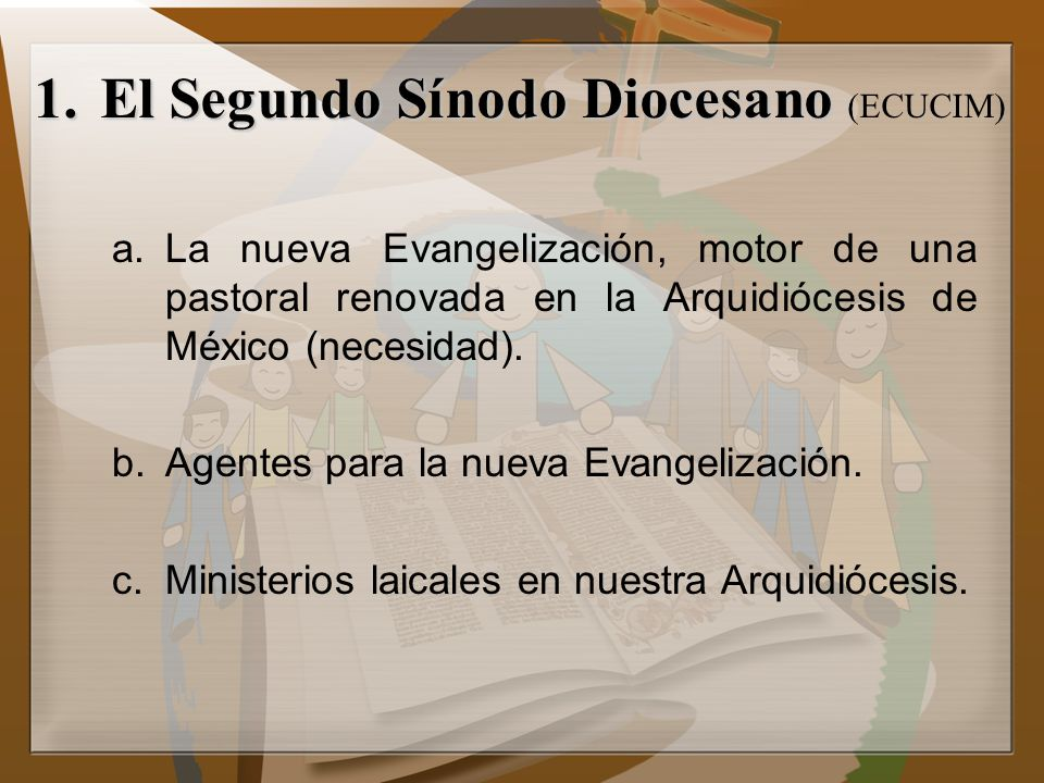 1.El Segundo Sínodo Diocesano 1.El Segundo Sínodo Diocesano (ECUCIM) a.La nueva Evangelización, motor de una pastoral renovada en la Arquidiócesis de México (necesidad).