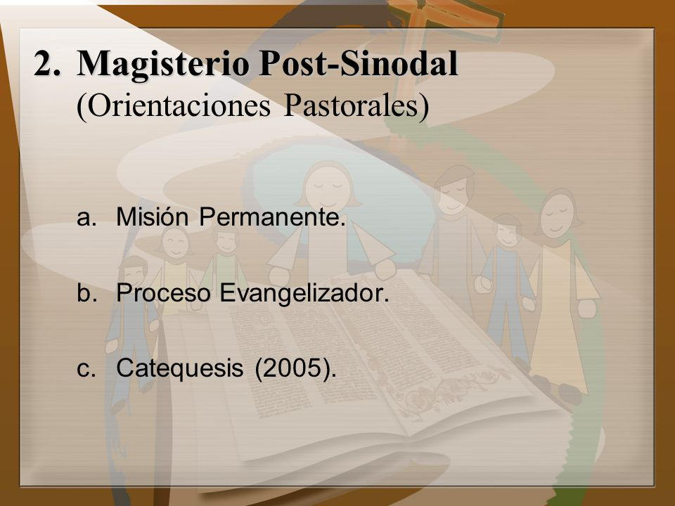 2.Magisterio Post-Sinodal 2.Magisterio Post-Sinodal (Orientaciones Pastorales) a.Misión Permanente. b.Proceso Evangelizador. c.Catequesis (2005).