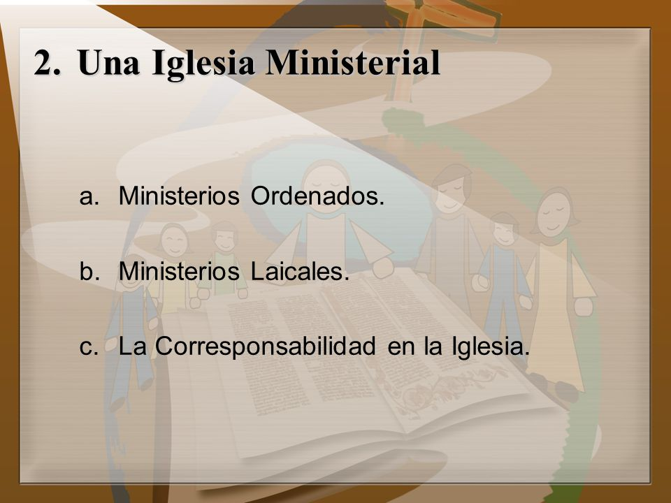 2.Una Iglesia Ministerial a.Ministerios Ordenados. b.Ministerios Laicales. c.La Corresponsabilidad en la Iglesia.