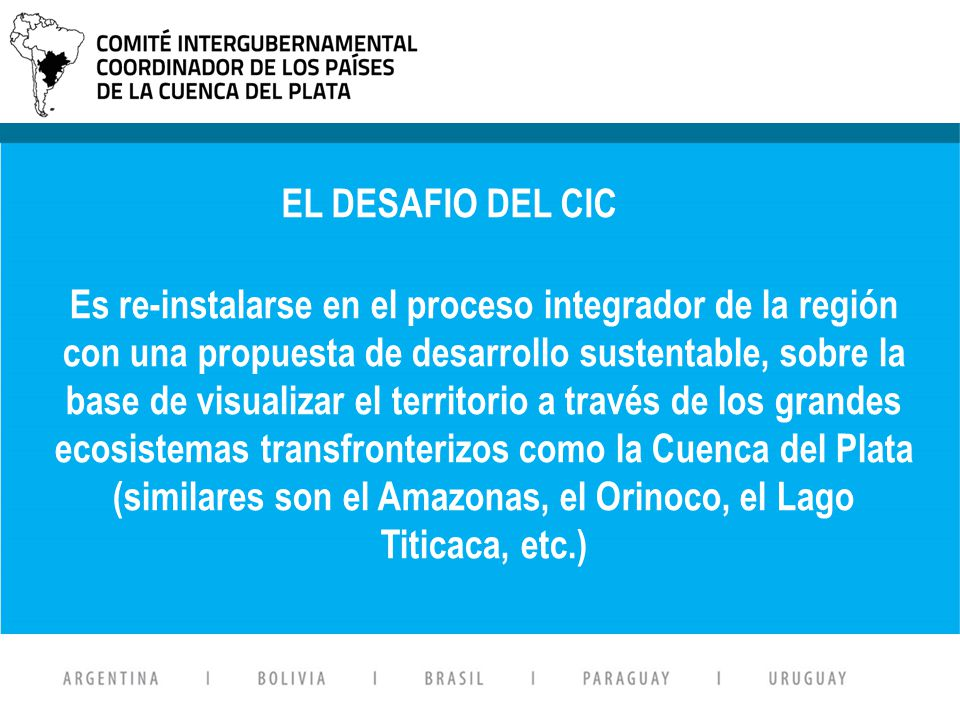 Suscripto en Abril de 1969 OBJETIVOS: Afianzar la institucionalización del sistema Mancomunar esfuerzos para promover el desarrollo armónico y la integración física de la región del Plata Es re-instalarse en el proceso integrador de la región con una propuesta de desarrollo sustentable, sobre la base de visualizar el territorio a través de los grandes ecosistemas transfronterizos como la Cuenca del Plata (similares son el Amazonas, el Orinoco, el Lago Titicaca, etc.) EL DESAFIO DEL CIC