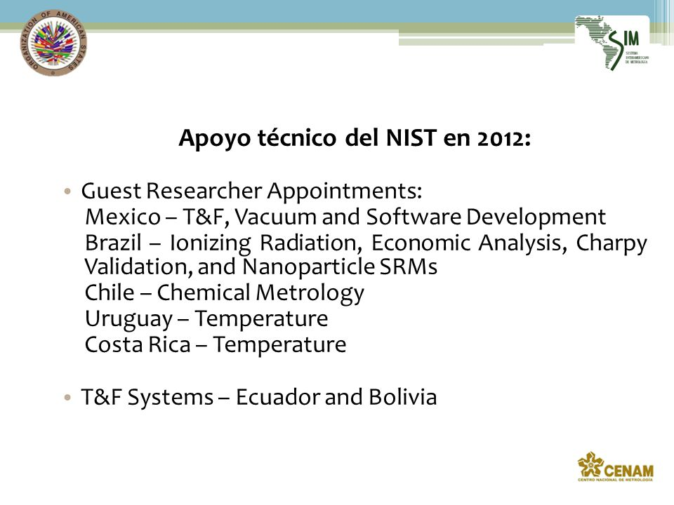 Apoyo técnico del NIST en 2012: Guest Researcher Appointments: Mexico – T&F, Vacuum and Software Development Brazil – Ionizing Radiation, Economic Analysis, Charpy Validation, and Nanoparticle SRMs Chile – Chemical Metrology Uruguay – Temperature Costa Rica – Temperature T&F Systems – Ecuador and Bolivia
