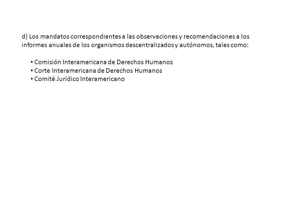 d) Los mandatos correspondientes a las observaciones y recomendaciones a los informes anuales de los organismos descentralizados y autónomos, tales como: Comisión Interamericana de Derechos Humanos Corte Interamericana de Derechos Humanos Comité Jurídico Interamericano
