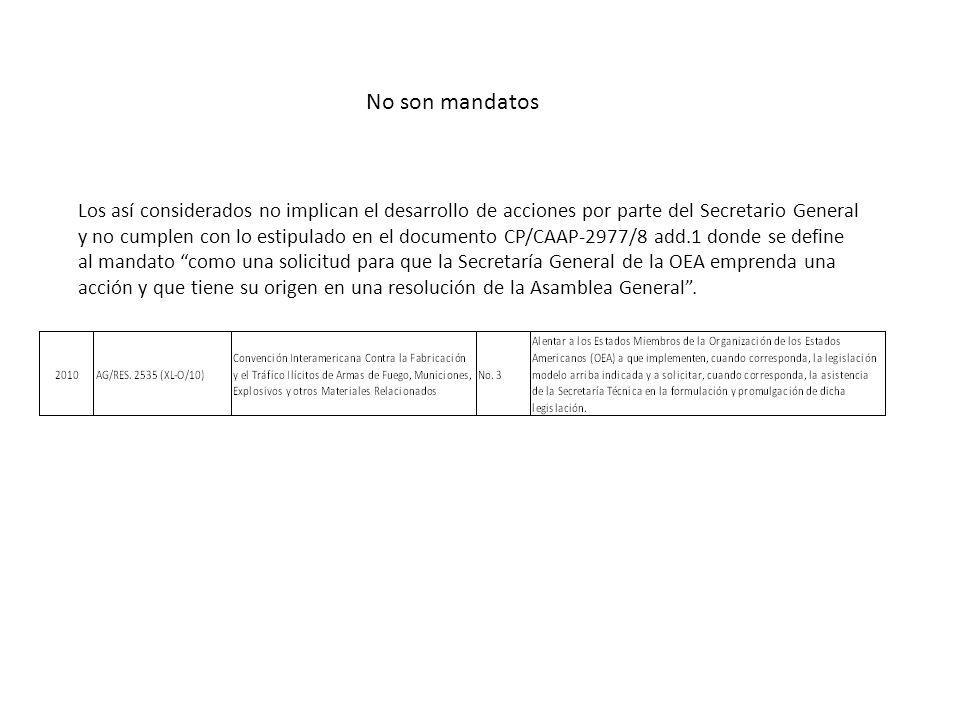 No son mandatos Los así considerados no implican el desarrollo de acciones por parte del Secretario General y no cumplen con lo estipulado en el documento CP/CAAP-2977/8 add.1 donde se define al mandato como una solicitud para que la Secretaría General de la OEA emprenda una acción y que tiene su origen en una resolución de la Asamblea General.