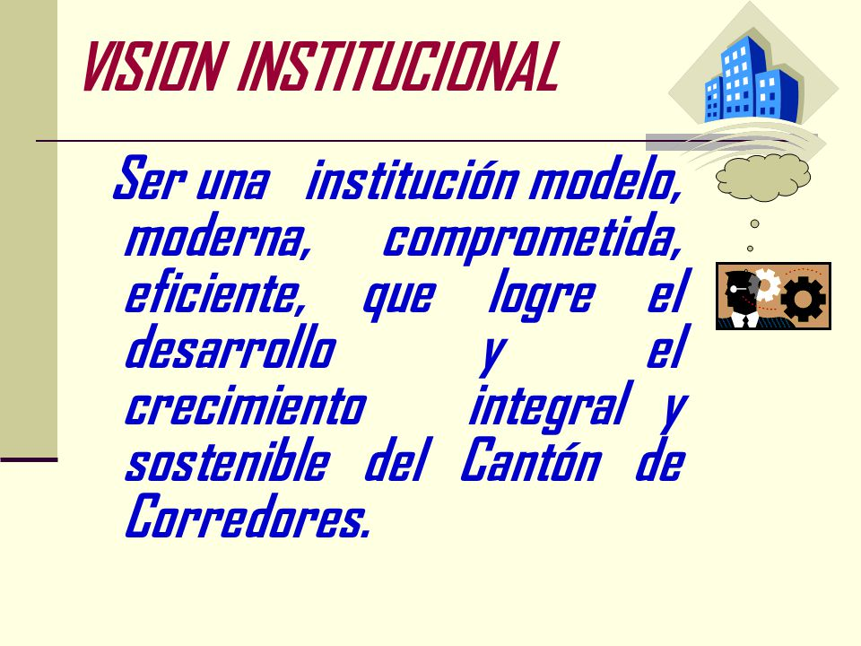 ? VISION INSTITUCIONAL Ser una institución modelo, moderna, comprometida, eficiente, que logre el desarrollo y el crecimiento integral y sostenible del Cantón de Corredores.
