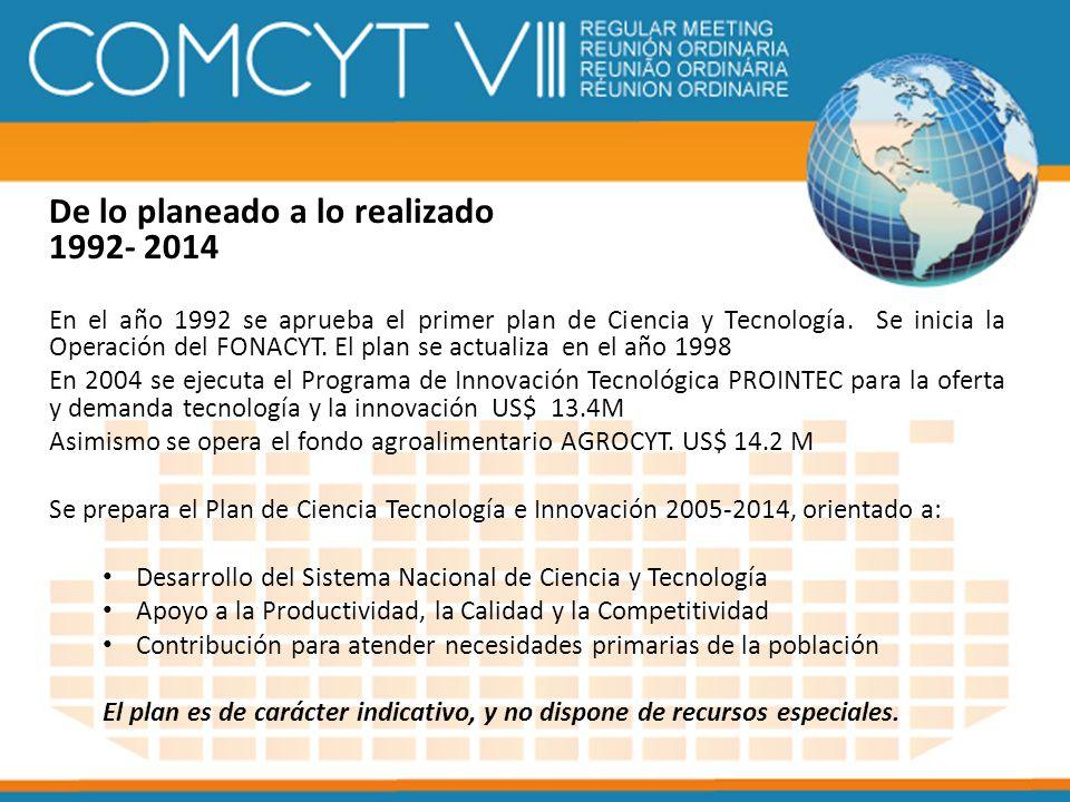 De lo planeado a lo realizado 1992- 2014 En el año 1992 se aprueba el primer plan de Ciencia y Tecnología. Se inicia la Operación del FONACYT. El plan