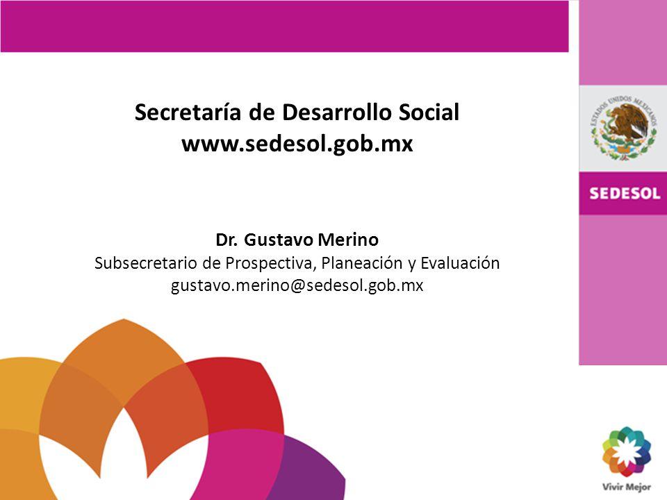 Secretaría de Desarrollo Social www.sedesol.gob.mx Dr. Gustavo Merino Subsecretario de Prospectiva, Planeación y Evaluación gustavo.merino@sedesol.gob