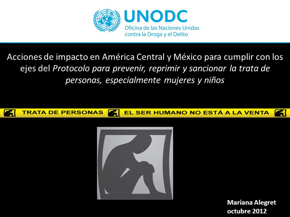 Acciones de impacto en América Central y México para cumplir con los ejes del Protocolo para prevenir, reprimir y sancionar la trata de personas, especialmente mujeres y niños Mariana Alegret octubre 2012