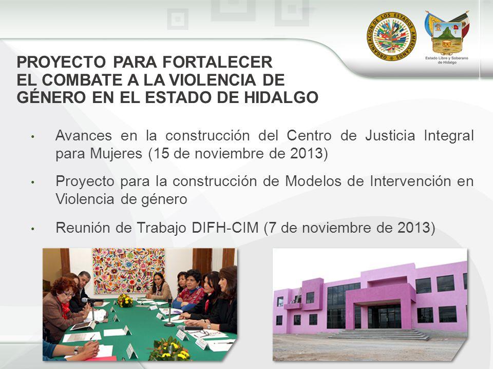 PROYECTO PARA FORTALECER EL COMBATE A LA VIOLENCIA DE GÉNERO EN EL ESTADO DE HIDALGO Avances en la construcción del Centro de Justicia Integral para Mujeres (15 de noviembre de 2013) Proyecto para la construcción de Modelos de Intervención en Violencia de género Reunión de Trabajo DIFH-CIM (7 de noviembre de 2013)