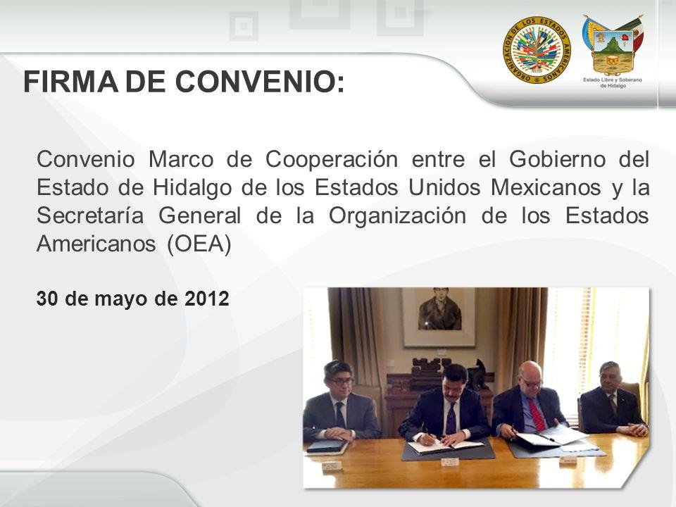 Convenio Marco de Cooperación entre el Gobierno del Estado de Hidalgo de los Estados Unidos Mexicanos y la Secretaría General de la Organización de los Estados Americanos (OEA) 30 de mayo de 2012 FIRMA DE CONVENIO: