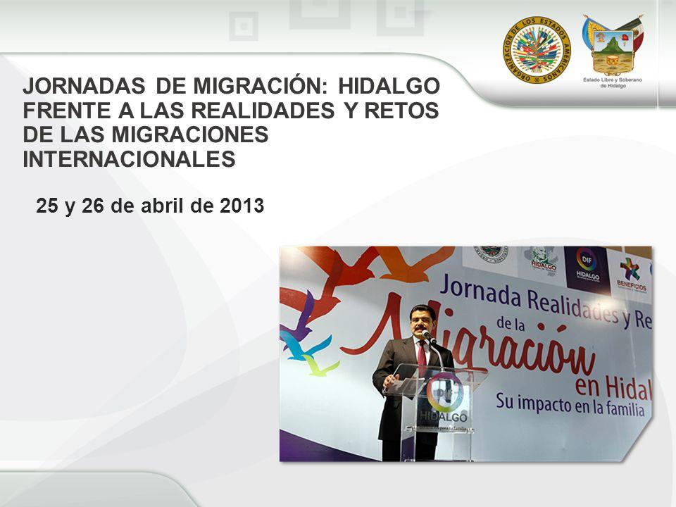 JORNADAS DE MIGRACIÓN: HIDALGO FRENTE A LAS REALIDADES Y RETOS DE LAS MIGRACIONES INTERNACIONALES 25 y 26 de abril de 2013
