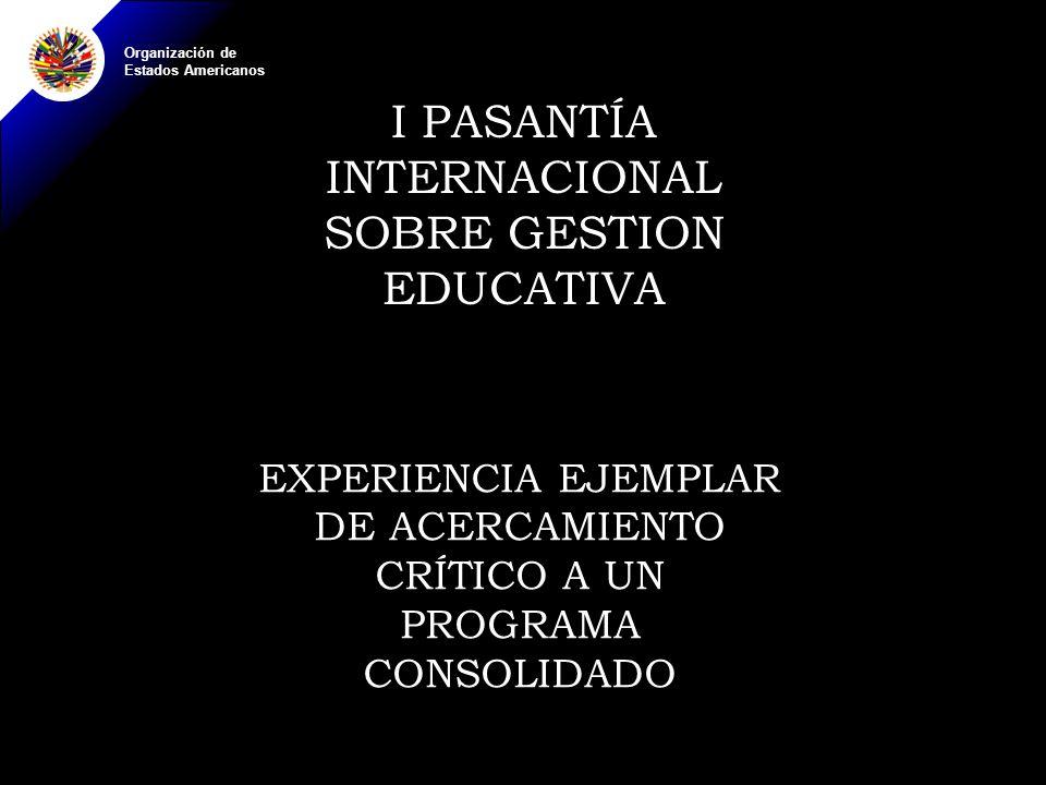 Organización de Estados Americanos I PASANTÍA INTERNACIONAL SOBRE GESTION EDUCATIVA EXPERIENCIA EJEMPLAR DE ACERCAMIENTO CRÍTICO A UN PROGRAMA CONSOLIDADO