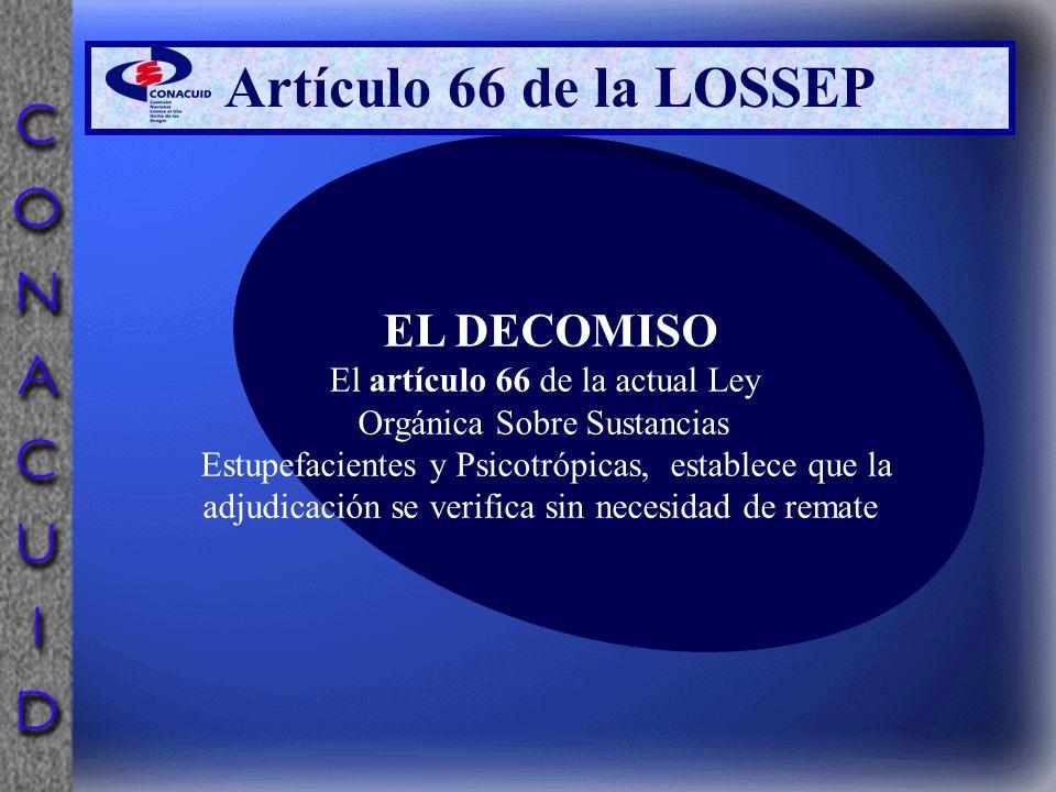 Artículo 66 de la LOSSEP EL DECOMISO El artículo 66 de la actual Ley Orgánica Sobre Sustancias Estupefacientes y Psicotrópicas, establece que la adjud