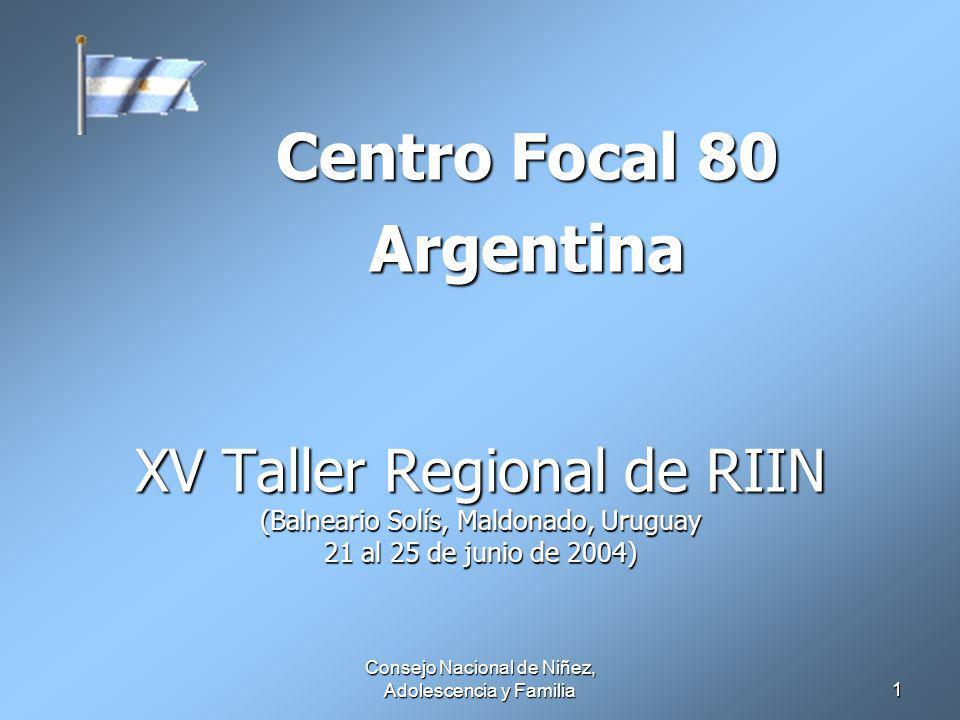 Consejo Nacional de Niñez, Adolescencia y Familia 1 XV Taller Regional de RIIN (Balneario Solís, Maldonado, Uruguay 21 al 25 de junio de 2004) Centro Focal 80 Argentina