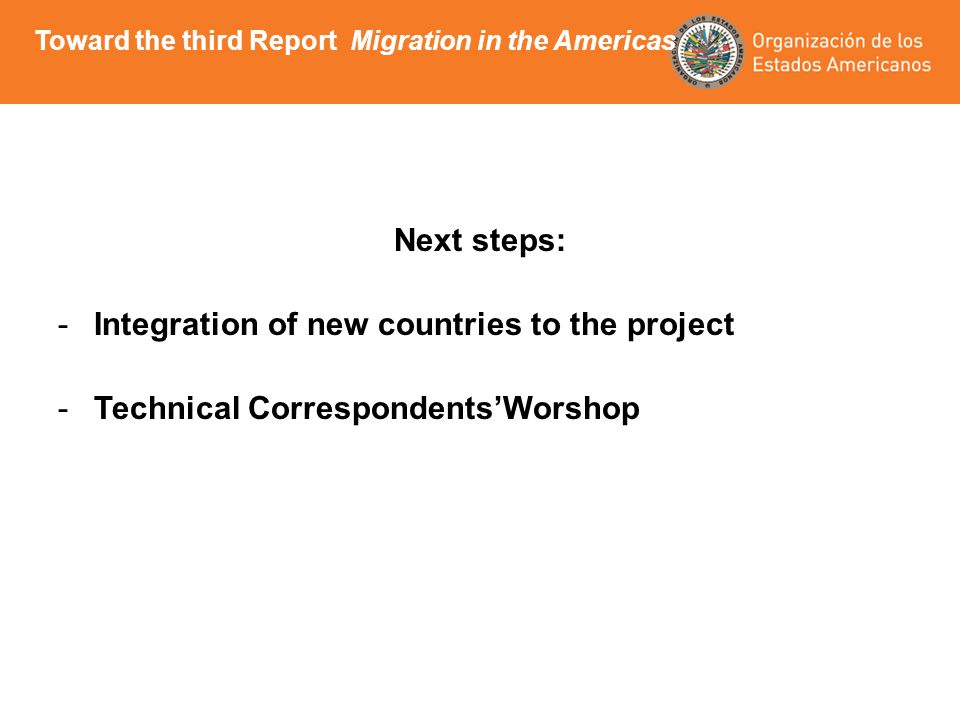 Next steps: -Integration of new countries to the project -Technical CorrespondentsWorshop Toward the third Report Migration in the Americas