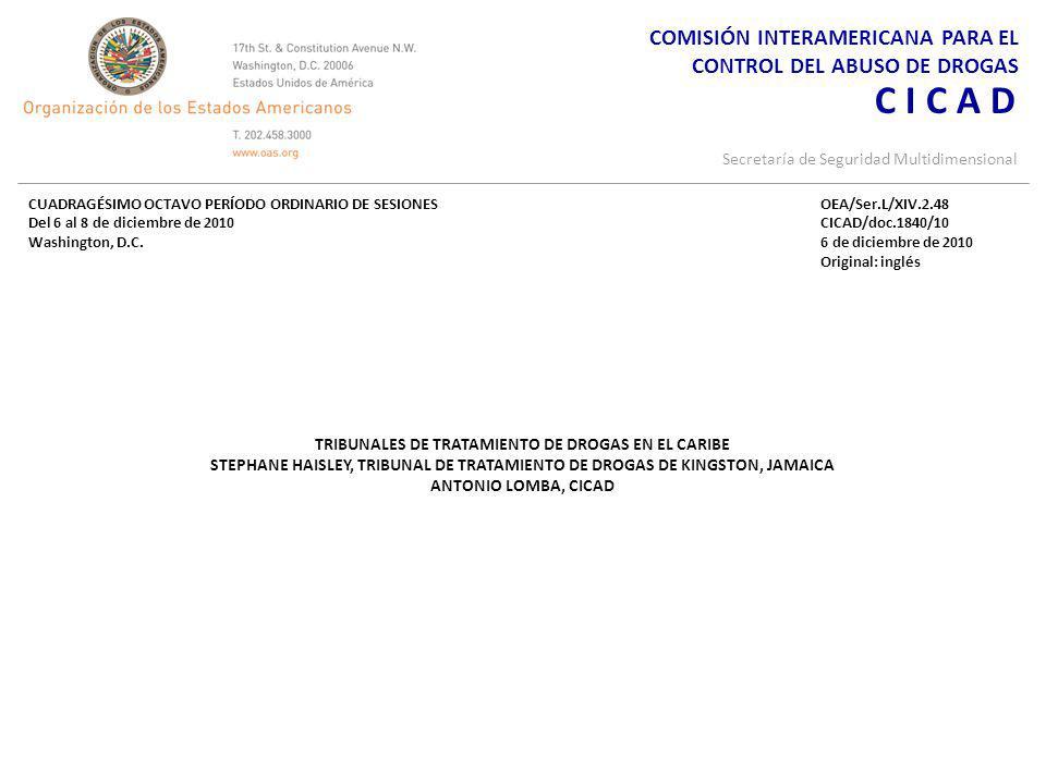 COMISIÓN INTERAMERICANA PARA EL CONTROL DEL ABUSO DE DROGAS C I C A D Secretaría de Seguridad Multidimensional TRIBUNALES DE TRATAMIENTO DE DROGAS EN EL CARIBE STEPHANE HAISLEY, TRIBUNAL DE TRATAMIENTO DE DROGAS DE KINGSTON, JAMAICA ANTONIO LOMBA, CICAD CUADRAGÉSIMO OCTAVO PERÍODO ORDINARIO DE SESIONES Del 6 al 8 de diciembre de 2010 Washington, D.C.