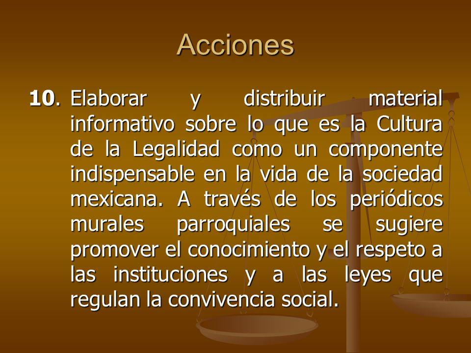 Acciones 10.Elaborar y distribuir material informativo sobre lo que es la Cultura de la Legalidad como un componente indispensable en la vida de la so