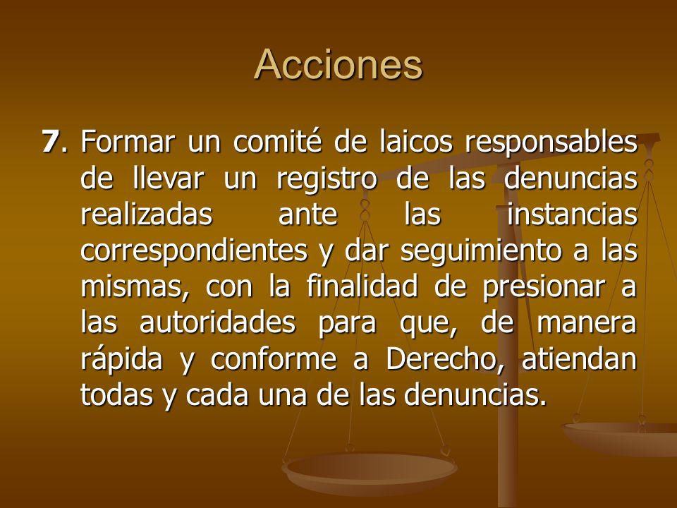 Acciones 7.Formar un comité de laicos responsables de llevar un registro de las denuncias realizadas ante las instancias correspondientes y dar seguim
