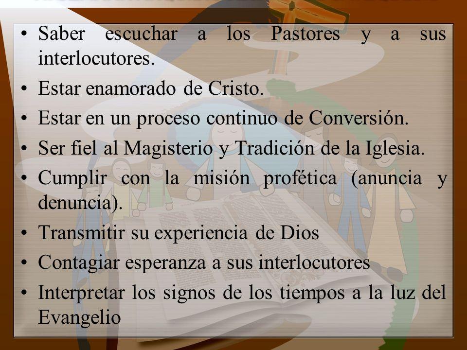 Saber escuchar a los Pastores y a sus interlocutores. Estar enamorado de Cristo. Estar en un proceso continuo de Conversión. Ser fiel al Magisterio y