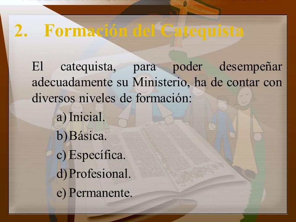 2.Formación del Catequista El catequista, para poder desempeñar adecuadamente su Ministerio, ha de contar con diversos niveles de formación: a)Inicial