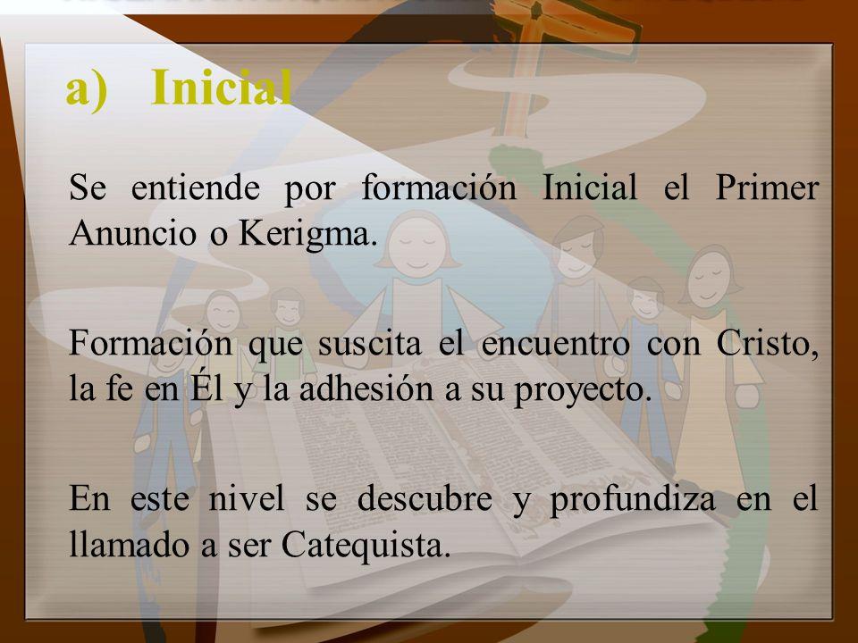 a)Inicial Se entiende por formación Inicial el Primer Anuncio o Kerigma. Formación que suscita el encuentro con Cristo, la fe en Él y la adhesión a su