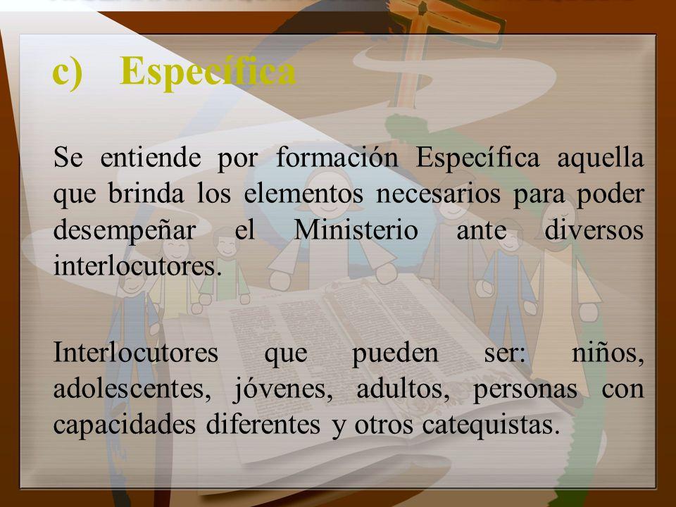 c)Específica Se entiende por formación Específica aquella que brinda los elementos necesarios para poder desempeñar el Ministerio ante diversos interl