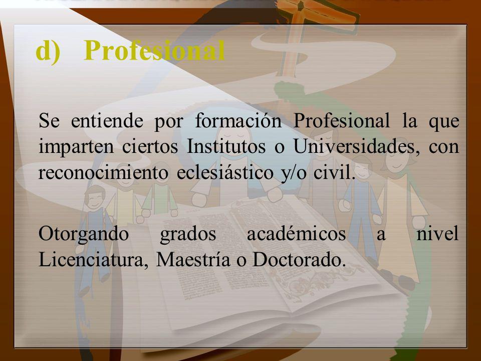 d)Profesional Se entiende por formación Profesional la que imparten ciertos Institutos o Universidades, con reconocimiento eclesiástico y/o civil. Oto