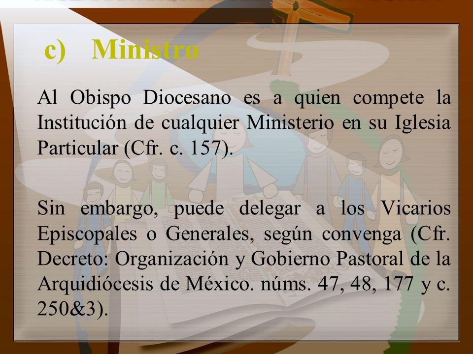 c)Ministro Al Obispo Diocesano es a quien compete la Institución de cualquier Ministerio en su Iglesia Particular (Cfr. c. 157). Sin embargo, puede de