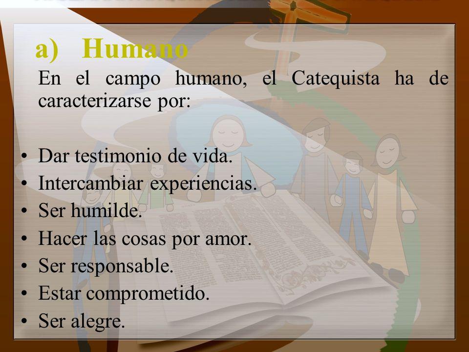 a)Humano En el campo humano, el Catequista ha de caracterizarse por: Dar testimonio de vida. Intercambiar experiencias. Ser humilde. Hacer las cosas p