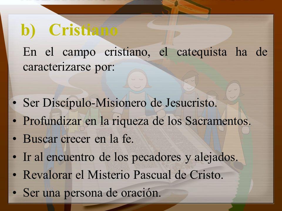 b)Cristiano En el campo cristiano, el catequista ha de caracterizarse por: Ser Discípulo-Misionero de Jesucristo. Profundizar en la riqueza de los Sac