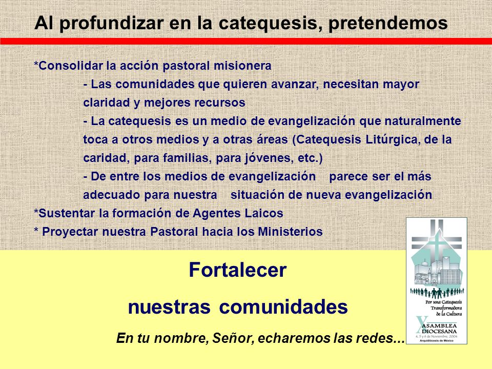 Al profundizar en la catequesis, pretendemos *Consolidar la acción pastoral misionera - Las comunidades que quieren avanzar, necesitan mayor claridad y mejores recursos - La catequesis es un medio de evangelización que naturalmente toca a otros medios y a otras áreas (Catequesis Litúrgica, de la caridad, para familias, para jóvenes, etc.) - De entre los medios de evangelización parece ser el más adecuado para nuestra situación de nueva evangelización *Sustentar la formación de Agentes Laicos * Proyectar nuestra Pastoral hacia los Ministerios Fortalecer nuestras comunidades En tu nombre, Señor, echaremos las redes...