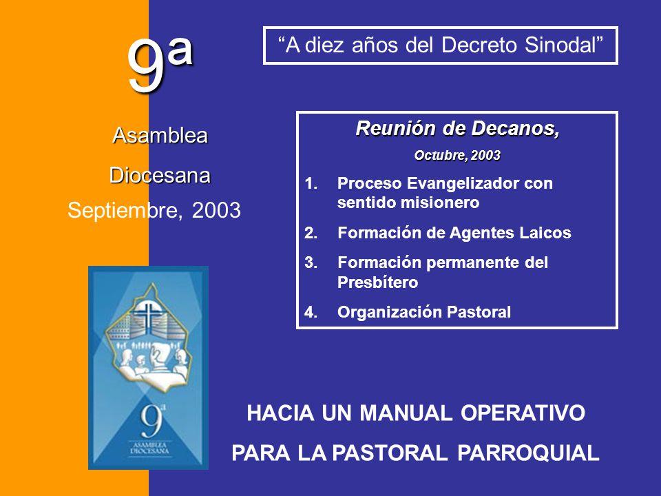 9ª Asamblea Diocesana Septiembre, 2003 A diez años del Decreto Sinodal HACIA UN MANUAL OPERATIVO PARA LA PASTORAL PARROQUIAL Reunión de Decanos, Octub