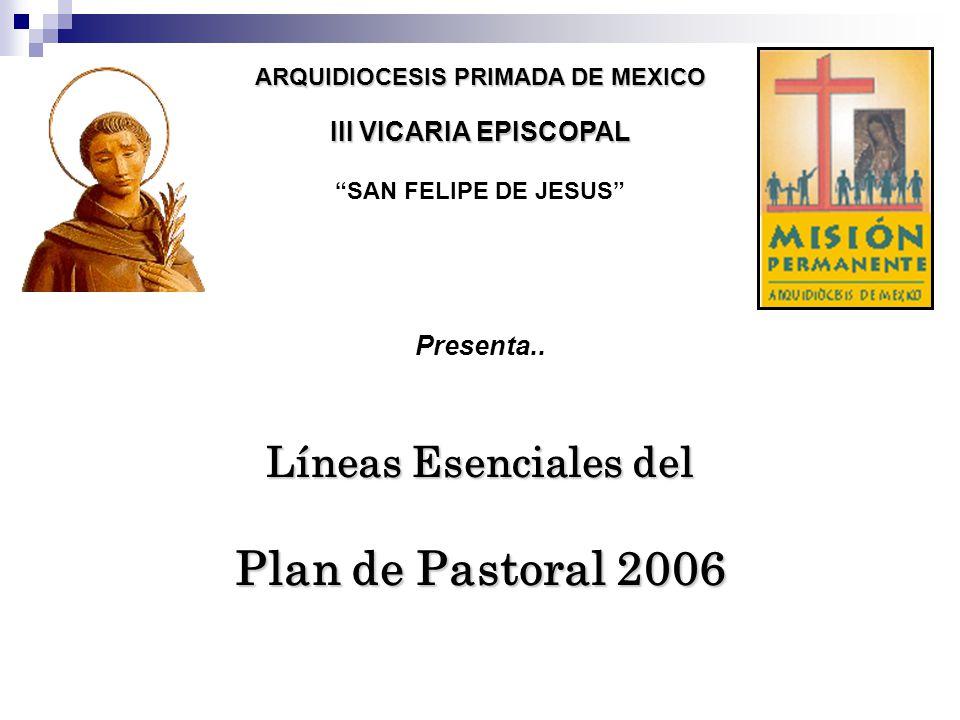 ARQUIDIOCESIS PRIMADA DE MEXICO III VICARIA EPISCOPAL SAN FELIPE DE JESUS Presenta.. Líneas Esenciales del Plan de Pastoral 2006