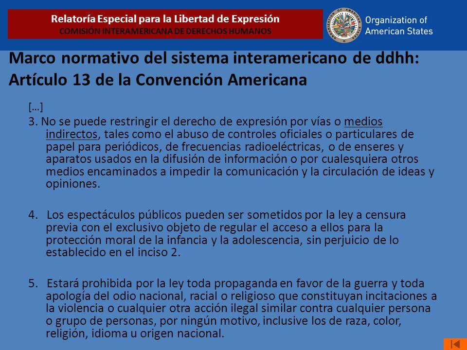 Marco normativo del sistema interamericano de ddhh: Artículo 13 de la Convención Americana […] 3. No se puede restringir el derecho de expresión por v