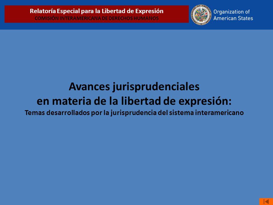 Avances jurisprudenciales en materia de la libertad de expresión: Temas desarrollados por la jurisprudencia del sistema interamericano Relatoría Especial para la Libertad de Expresión COMISIÓN INTERAMERICANA DE DERECHOS HUMANOS