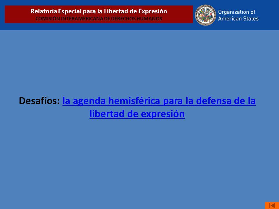 Desafíos: la agenda hemisférica para la defensa de la libertad de expresiónla agenda hemisférica para la defensa de la libertad de expresión Relatoría Especial para la Libertad de Expresión COMISIÓN INTERAMERICANA DE DERECHOS HUMANOS