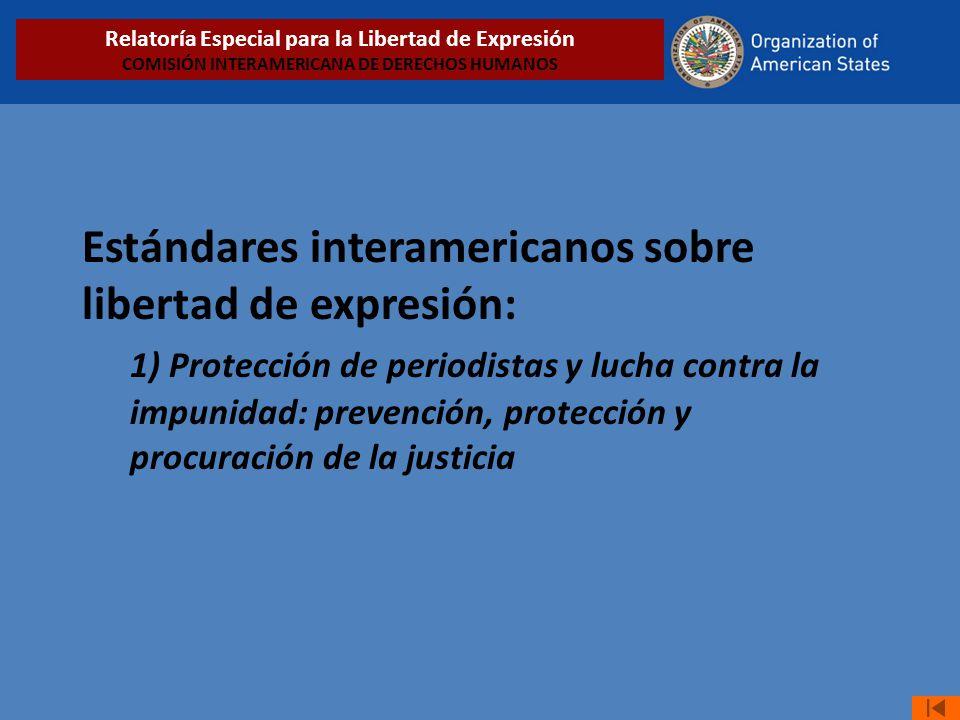 Estándares interamericanos sobre libertad de expresión: 1) Protección de periodistas y lucha contra la impunidad: prevención, protección y procuración de la justicia Relatoría Especial para la Libertad de Expresión COMISIÓN INTERAMERICANA DE DERECHOS HUMANOS