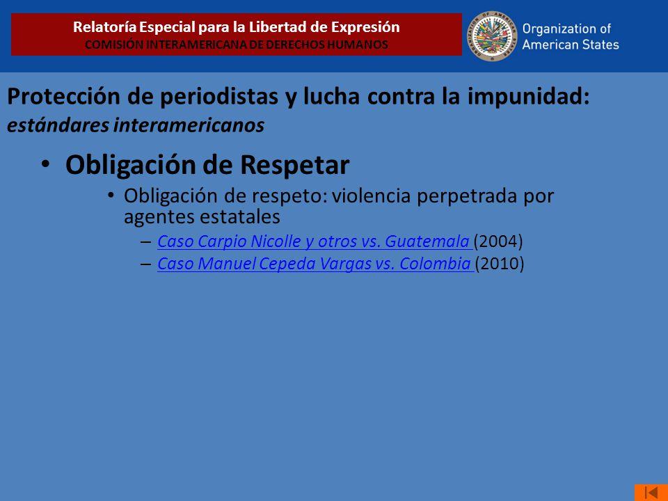 Protección de periodistas y lucha contra la impunidad: estándares interamericanos Obligación de Respetar Obligación de respeto: violencia perpetrada p