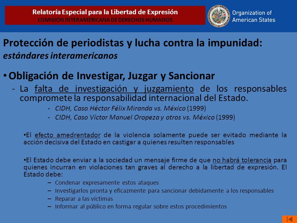 Protección de periodistas y lucha contra la impunidad: estándares interamericanos Obligación de Investigar, Juzgar y Sancionar -La falta de investigación y juzgamiento de los responsables compromete la responsabilidad internacional del Estado.