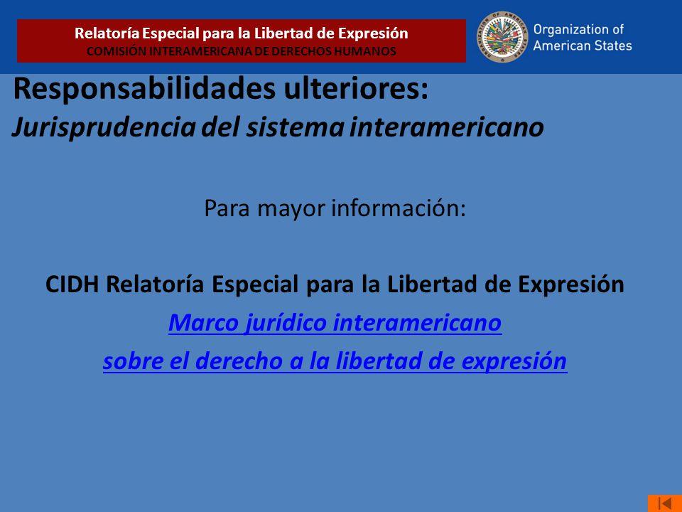 Responsabilidades ulteriores: Jurisprudencia del sistema interamericano Para mayor información: CIDH Relatoría Especial para la Libertad de Expresión