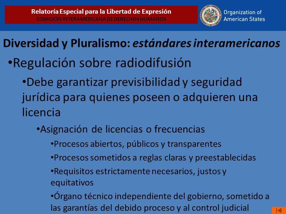 Diversidad y Pluralismo: estándares interamericanos Regulación sobre radiodifusión Debe garantizar previsibilidad y seguridad jurídica para quienes po
